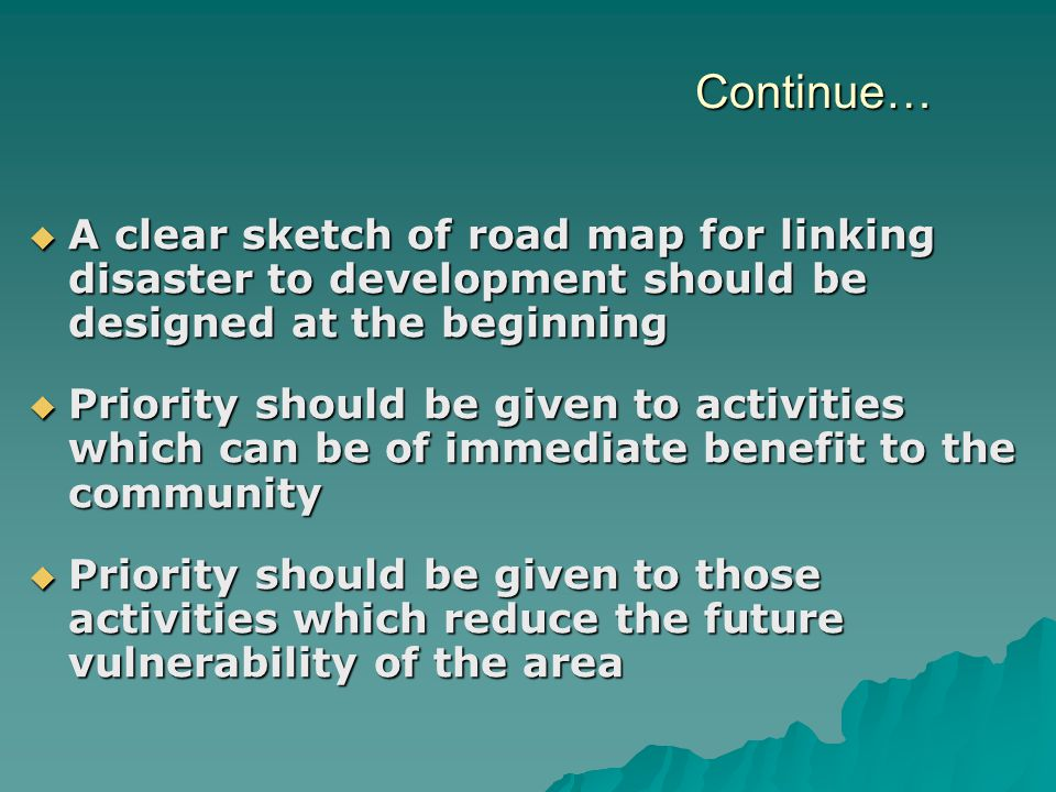 Continue…  A clear sketch of road map for linking disaster to development should be designed at the beginning  Priority should be given to activities which can be of immediate benefit to the community  Priority should be given to those activities which reduce the future vulnerability of the area