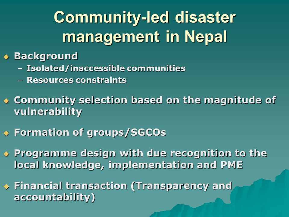 Community-led disaster management in Nepal  Background –Isolated/inaccessible communities –Resources constraints  Community selection based on the magnitude of vulnerability  Formation of groups/SGCOs  Programme design with due recognition to the local knowledge, implementation and PME  Financial transaction (Transparency and accountability)