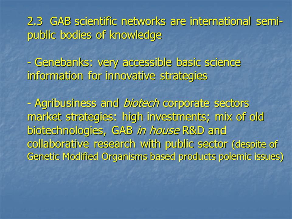 2.3 GAB scientific networks are international semi- public bodies of knowledge - Genebanks: very accessible basic science information for innovative strategies - Agribusiness and biotech corporate sectors market strategies: high investments; mix of old biotechnologies, GAB in house R&D and collaborative research with public sector (despite of Genetic Modified Organisms based products polemic issues)