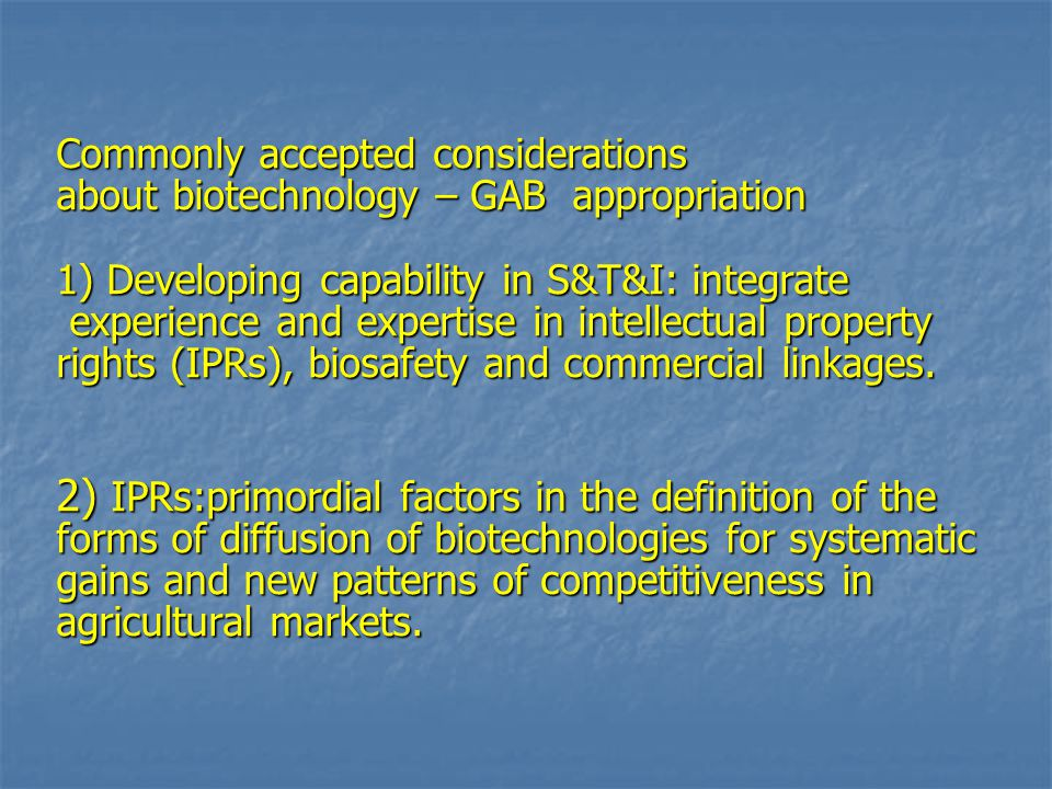 Commonly accepted considerations about biotechnology – GAB appropriation 1) Developing capability in S&T&I: integrate experience and expertise in intellectual property rights (IPRs), biosafety and commercial linkages.