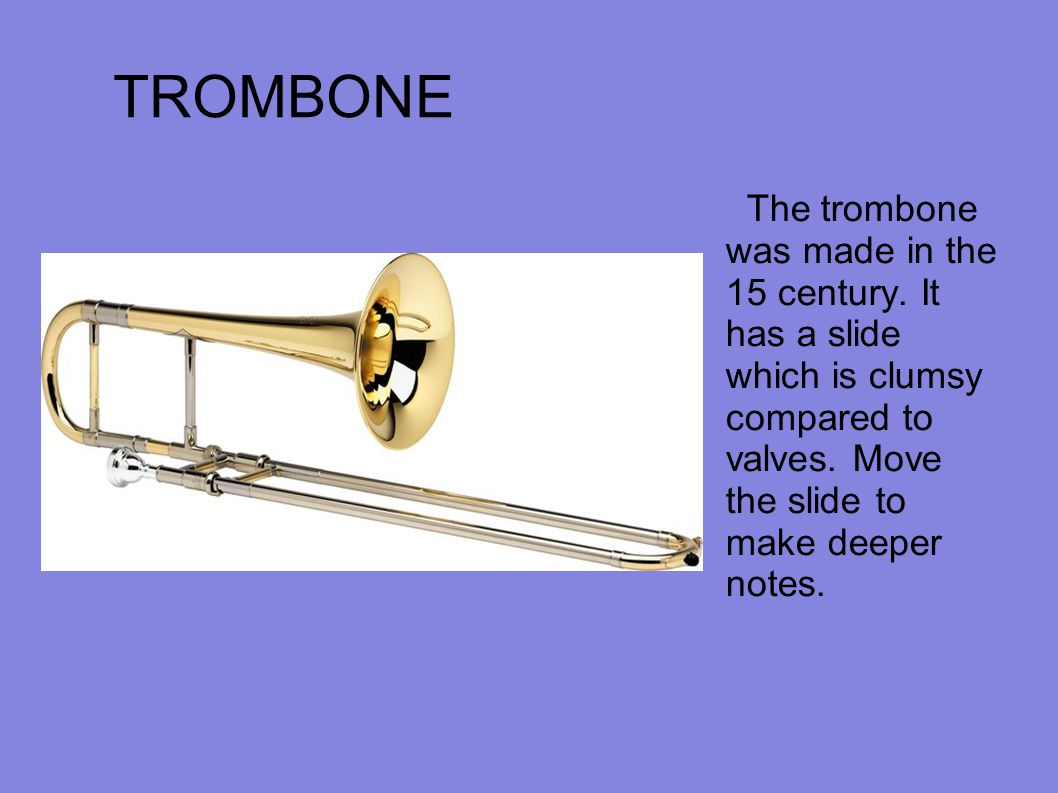 TROMBONE The trombone was made in the 15 century. It has a slide which is clumsy compared to valves. Move the slide to make deeper notes.