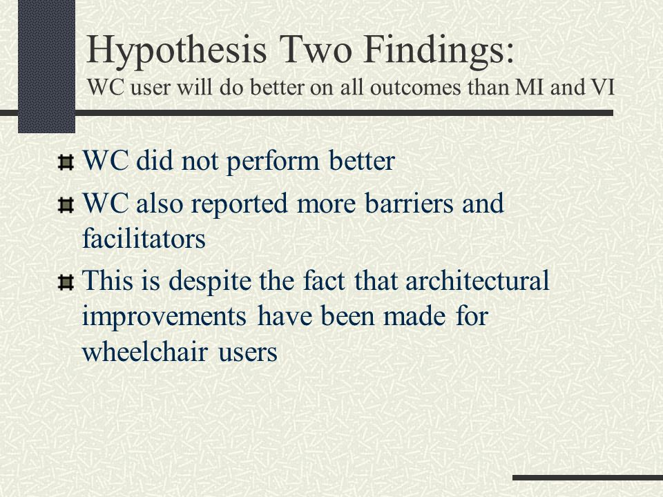 Hypothesis Two Findings: WC user will do better on all outcomes than MI and VI WC did not perform better WC also reported more barriers and facilitators This is despite the fact that architectural improvements have been made for wheelchair users