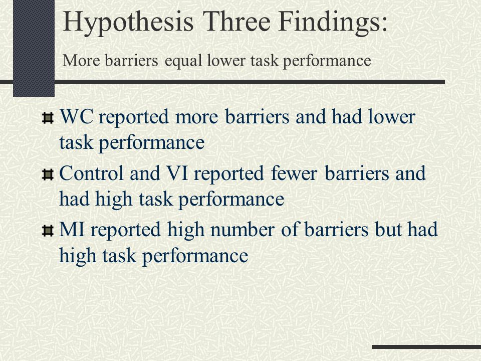 Hypothesis Three Findings: More barriers equal lower task performance WC reported more barriers and had lower task performance Control and VI reported fewer barriers and had high task performance MI reported high number of barriers but had high task performance