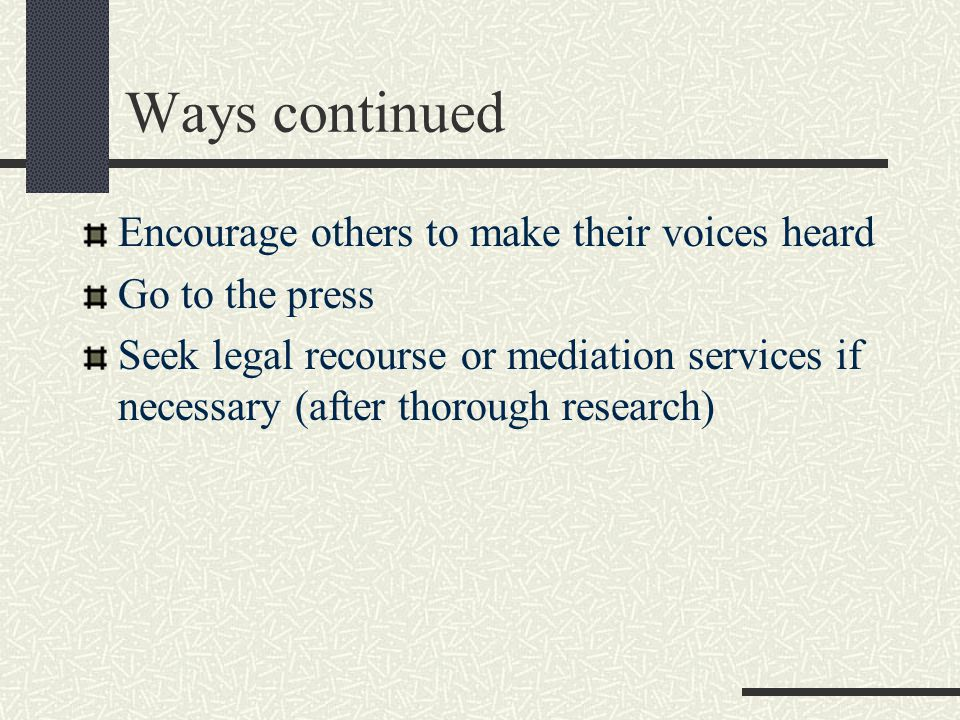 Ways continued Encourage others to make their voices heard Go to the press Seek legal recourse or mediation services if necessary (after thorough research)