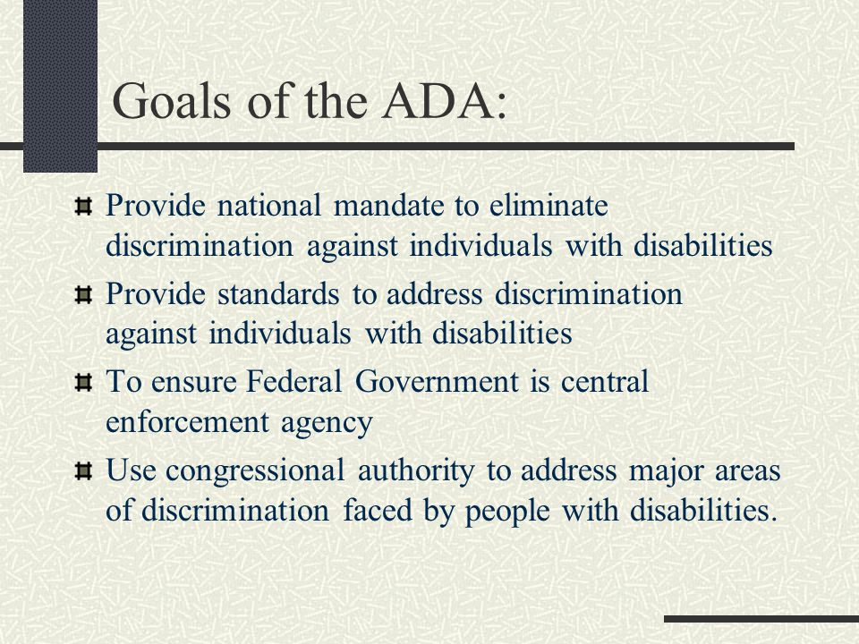 Goals of the ADA: Provide national mandate to eliminate discrimination against individuals with disabilities Provide standards to address discrimination against individuals with disabilities To ensure Federal Government is central enforcement agency Use congressional authority to address major areas of discrimination faced by people with disabilities.