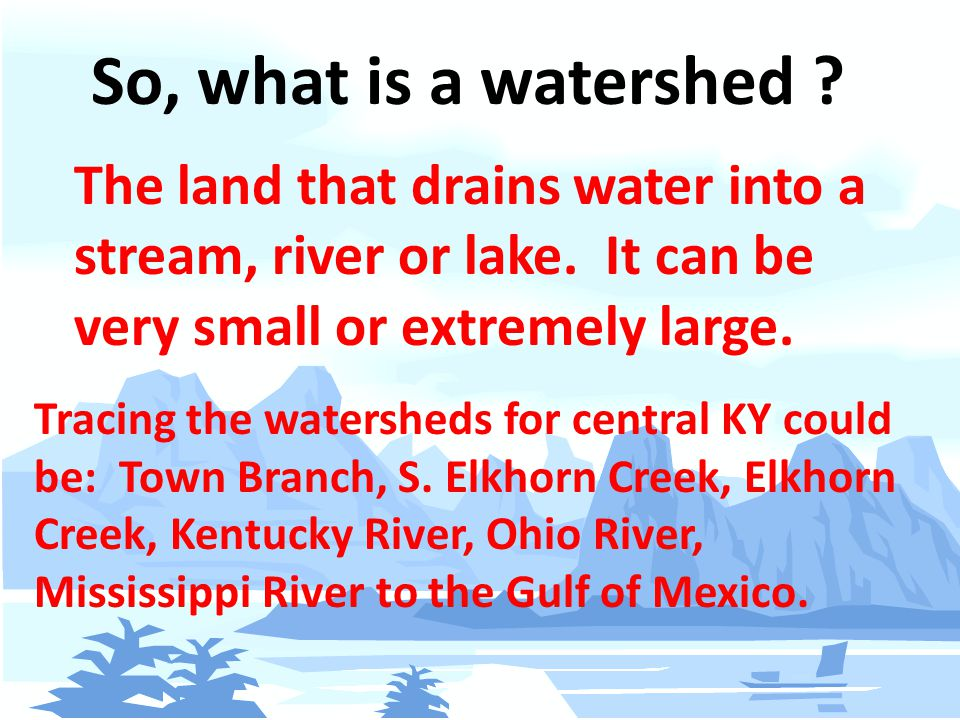 So, what is a watershed . The land that drains water into a stream, river or lake.