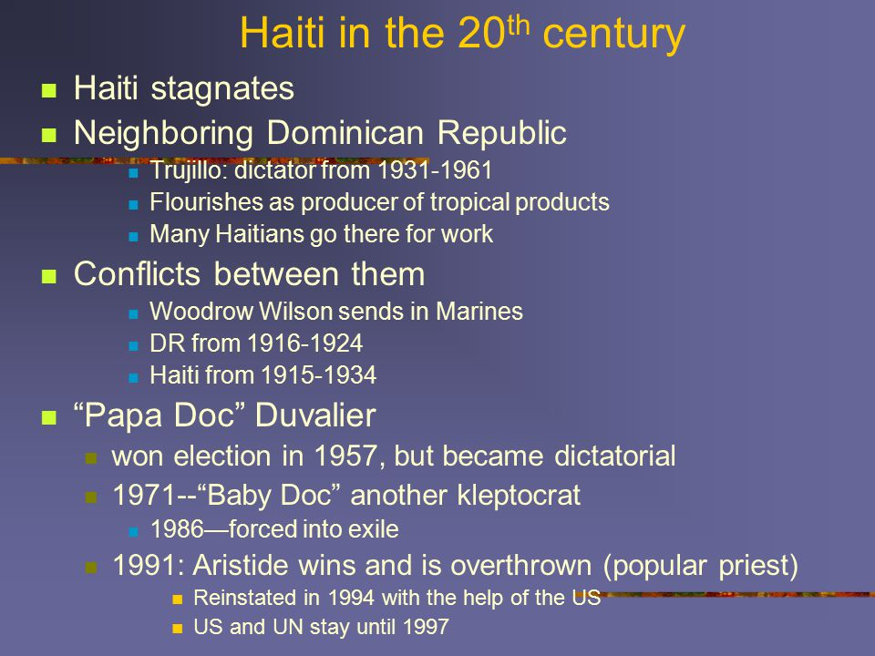Haiti in the 20 th century Haiti stagnates Neighboring Dominican Republic Trujillo: dictator from 1931-1961 Flourishes as producer of tropical products Many Haitians go there for work Conflicts between them Woodrow Wilson sends in Marines DR from 1916-1924 Haiti from 1915-1934 Papa Doc Duvalier won election in 1957, but became dictatorial 1971-- Baby Doc another kleptocrat 1986—forced into exile 1991: Aristide wins and is overthrown (popular priest) Reinstated in 1994 with the help of the US US and UN stay until 1997