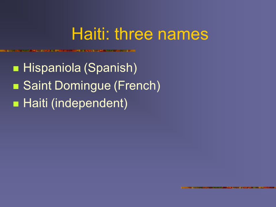 Haiti: three names Hispaniola (Spanish) Saint Domingue (French) Haiti (independent)