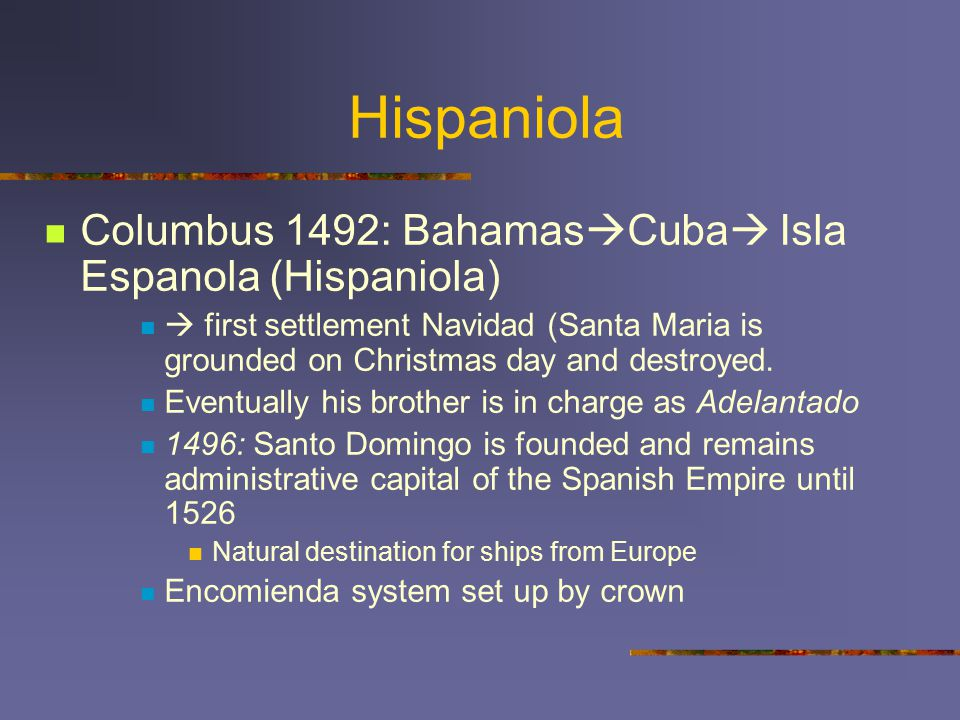 Hispaniola Columbus 1492: Bahamas  Cuba  Isla Espanola (Hispaniola)  first settlement Navidad (Santa Maria is grounded on Christmas day and destroy