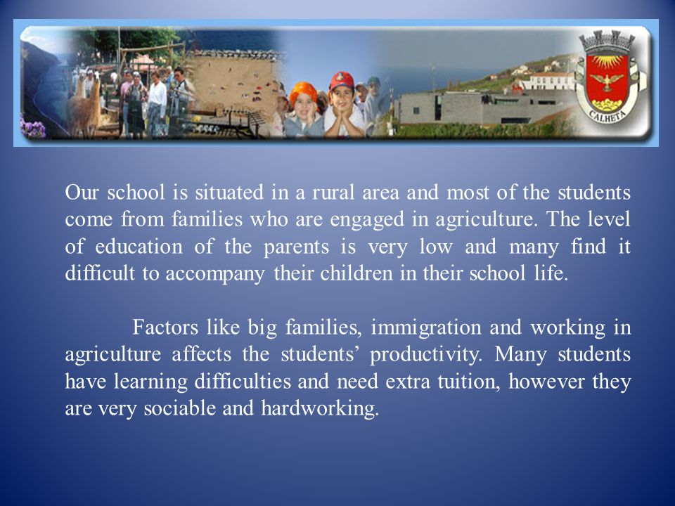 Our school is situated in a rural area and most of the students come from families who are engaged in agriculture.