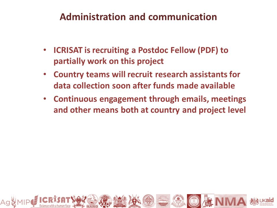 Administration and communication ICRISAT is recruiting a Postdoc Fellow (PDF) to partially work on this project Country teams will recruit research assistants for data collection soon after funds made available Continuous engagement through emails, meetings and other means both at country and project level