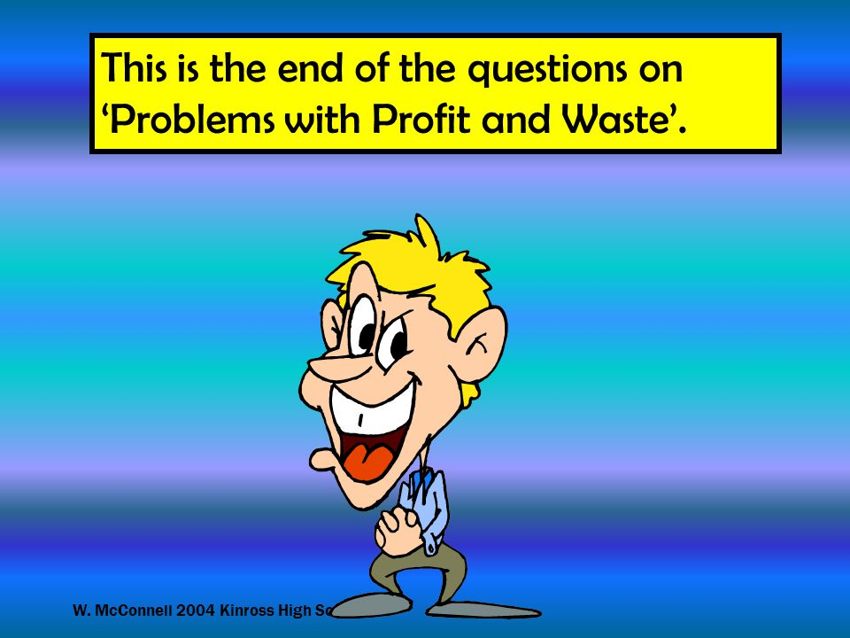 W. McConnell 2004 Kinross High School This is the end of the questions on 'Problems with Profit and Waste'.