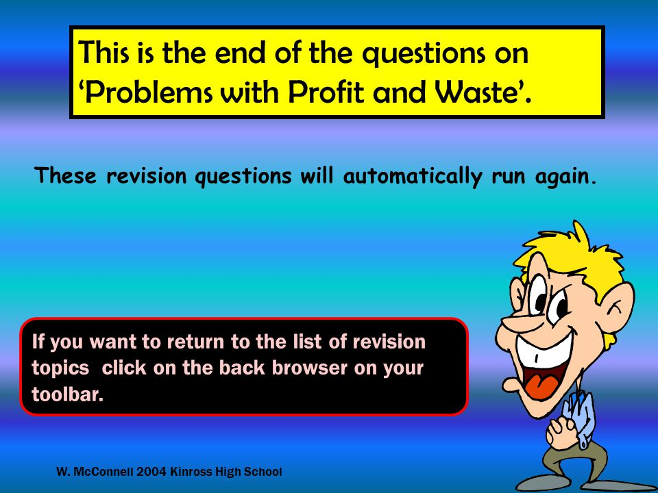 W. McConnell 2004 Kinross High School This is the end of the questions on 'Problems with Profit and Waste'. If you want to return to the list of revis