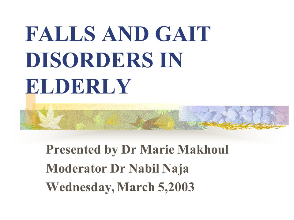 FALLS AND GAIT DISORDERS IN ELDERLY Presented by Dr Marie Makhoul Moderator Dr Nabil Naja Wednesday, March 5,2003
