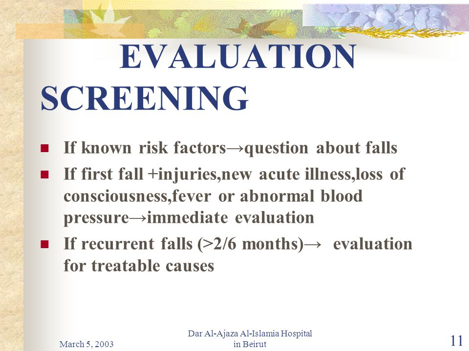 March 5, 2003 Dar Al-Ajaza Al-Islamia Hospital in Beirut 11 EVALUATION SCREENING If known risk factors→question about falls If first fall +injuries,new acute illness,loss of consciousness,fever or abnormal blood pressure→immediate evaluation If recurrent falls (>2/6 months)→ evaluation for treatable causes