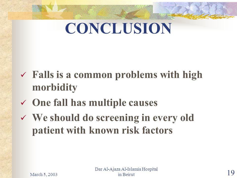 March 5, 2003 Dar Al-Ajaza Al-Islamia Hospital in Beirut 19 CONCLUSION Falls is a common problems with high morbidity One fall has multiple causes We should do screening in every old patient with known risk factors