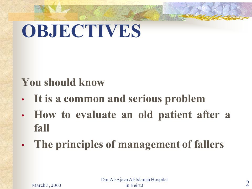 March 5, 2003 Dar Al-Ajaza Al-Islamia Hospital in Beirut 2 OBJECTIVES You should know It is a common and serious problem How to evaluate an old patient after a fall The principles of management of fallers