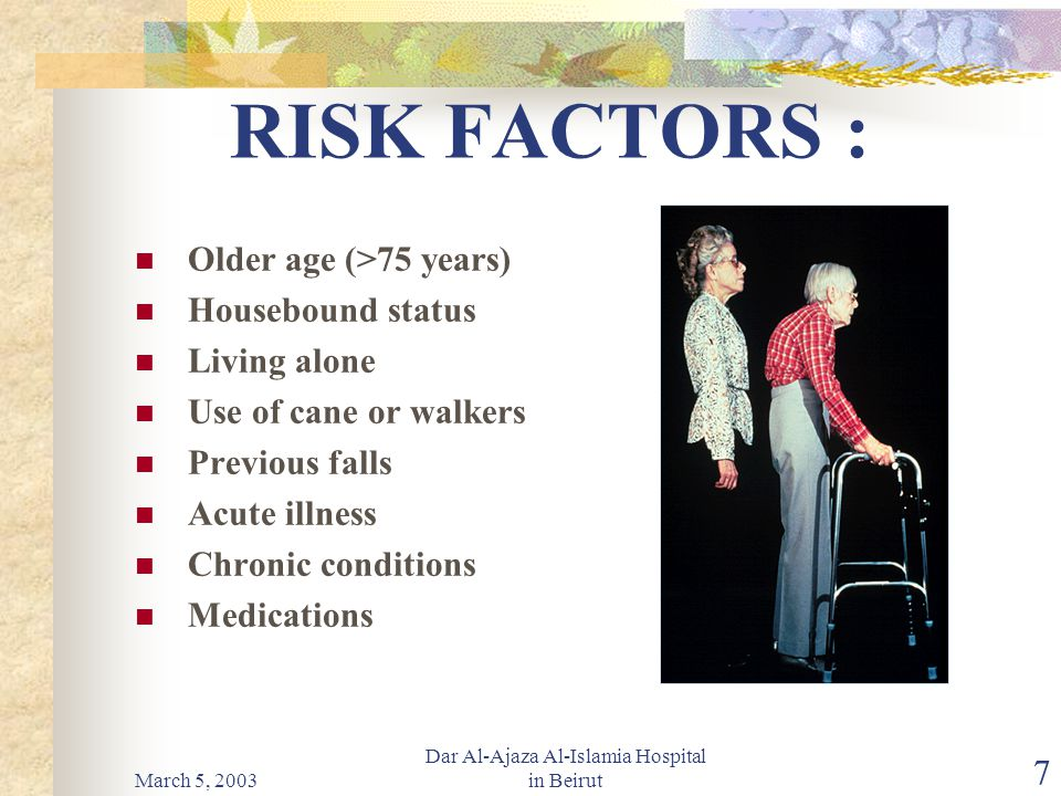 March 5, 2003 Dar Al-Ajaza Al-Islamia Hospital in Beirut 7 RISK FACTORS : Older age (>75 years) Housebound status Living alone Use of cane or walkers Previous falls Acute illness Chronic conditions Medications