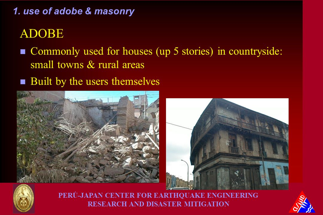 PERÚ-JAPAN CENTER FOR EARTHQUAKE ENGINEERING RESEARCH AND DISASTER MITIGATION ADOBE n Commonly used for houses (up 5 stories) in countryside: small towns & rural areas n Built by the users themselves 1.