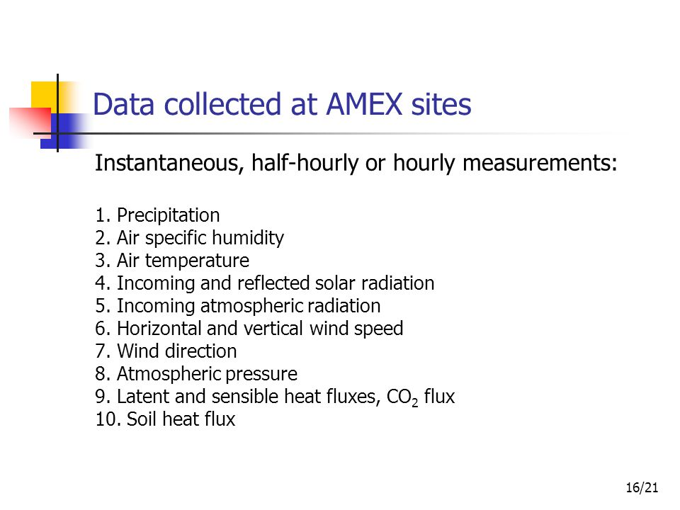 16/21 Data collected at AMEX sites Instantaneous, half-hourly or hourly measurements: 1.