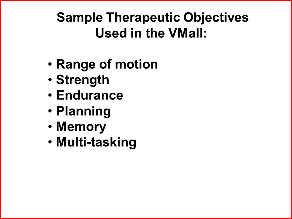 Sample Therapeutic Objectives Used in the VMall: Range of motion Strength Endurance Planning Memory Multi-tasking