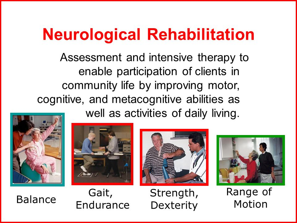 Neurological Rehabilitation Assessment and intensive therapy to enable participation of clients in community life by improving motor, cognitive, and metacognitive abilities as well as activities of daily living.