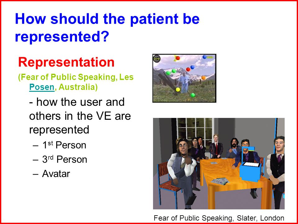Representation (Fear of Public Speaking, Les Posen, Australia) Posen - how the user and others in the VE are represented –1 st Person –3 rd Person –Avatar Fear of Public Speaking, Slater, London How should the patient be represented