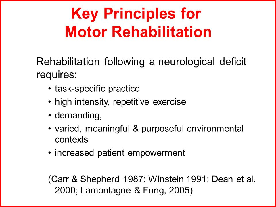 Key Principles for Motor Rehabilitation Rehabilitation following a neurological deficit requires: task-specific practice high intensity, repetitive exercise demanding, varied, meaningful & purposeful environmental contexts increased patient empowerment (Carr & Shepherd 1987; Winstein 1991; Dean et al.