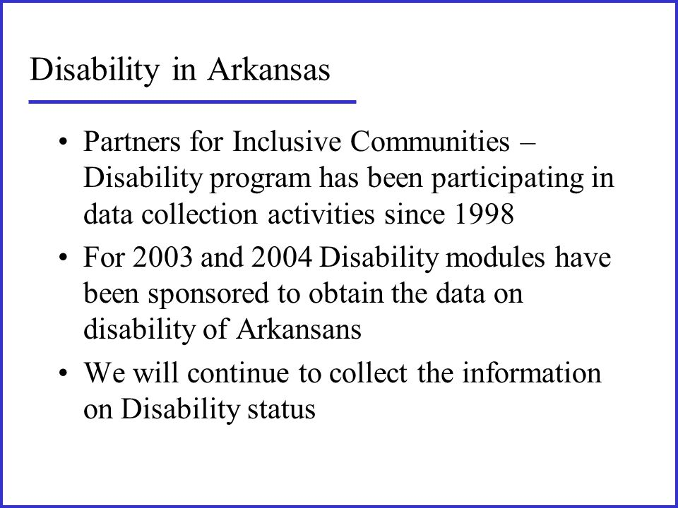 Disability in Arkansas Partners for Inclusive Communities – Disability program has been participating in data collection activities since 1998 For 200