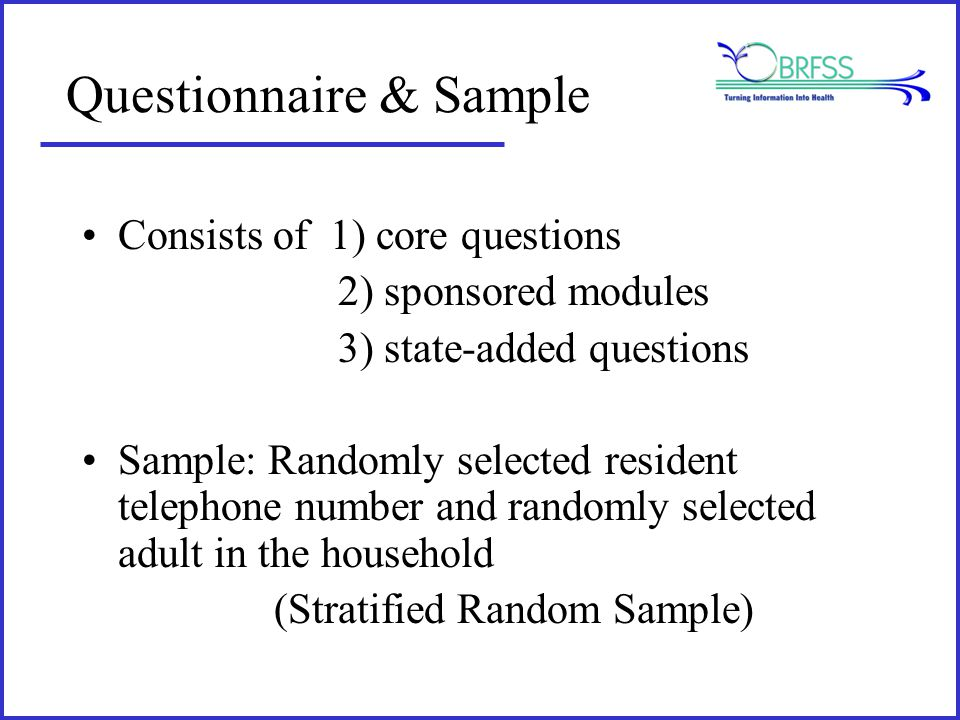 Questionnaire & Sample Consists of 1) core questions 2) sponsored modules 3) state-added questions Sample: Randomly selected resident telephone number