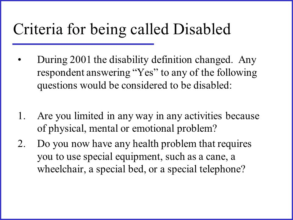 "Criteria for being called Disabled During 2001 the disability definition changed. Any respondent answering ""Yes"" to any of the following questions wou"