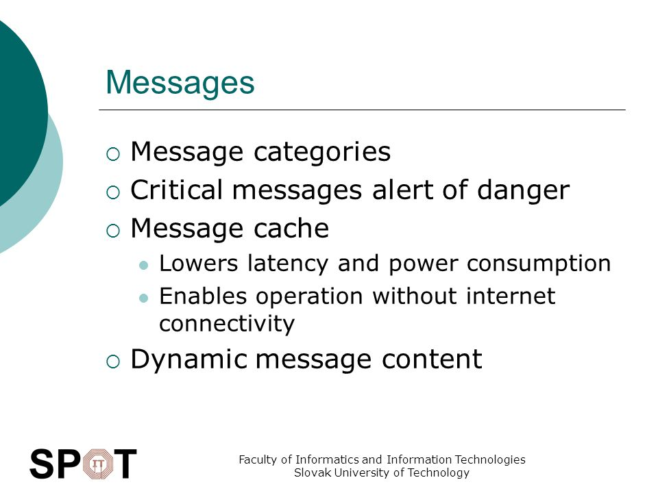 Faculty of Informatics and Information Technologies Slovak University of Technology Messages  Message categories  Critical messages alert of danger  Message cache Lowers latency and power consumption Enables operation without internet connectivity  Dynamic message content