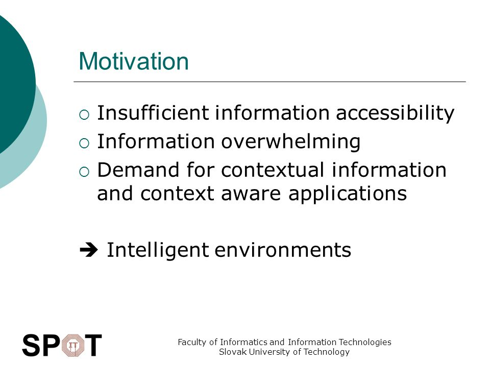 Faculty of Informatics and Information Technologies Slovak University of Technology Motivation  Insufficient information accessibility  Information overwhelming  Demand for contextual information and context aware applications  Intelligent environments