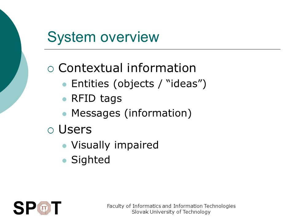 Faculty of Informatics and Information Technologies Slovak University of Technology System overview  Contextual information Entities (objects / ideas ) RFID tags Messages (information)  Users Visually impaired Sighted