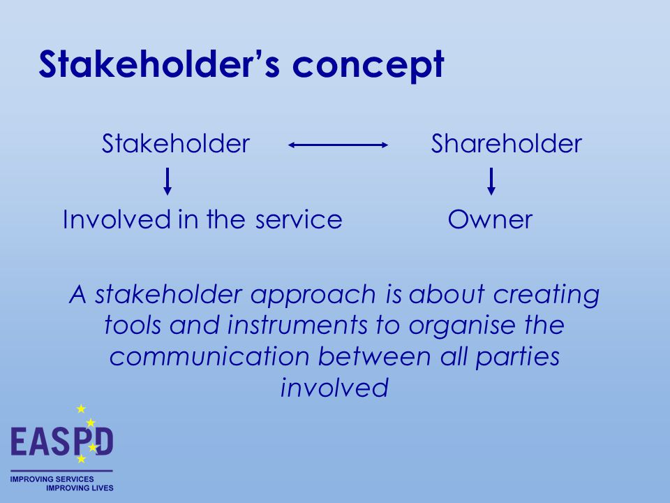 Stakeholder's concept A stakeholder approach is about creating tools and instruments to organise the communication between all parties involved StakeholderShareholder Involved in the serviceOwner