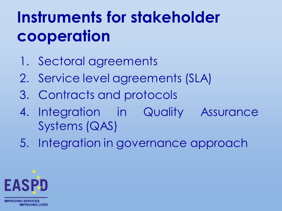 Instruments for stakeholder cooperation 1.Sectoral agreements 2.Service level agreements (SLA) 3.Contracts and protocols 4.Integration in Quality Assurance Systems (QAS) 5.Integration in governance approach