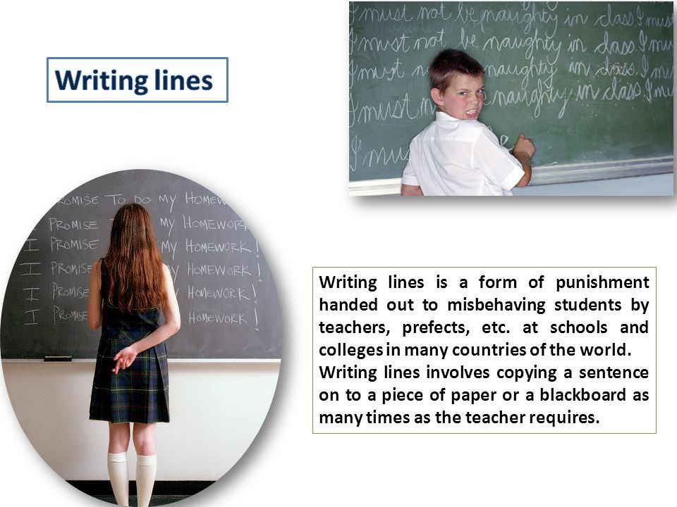 Writing lines is a form of punishment handed out to misbehaving students by teachers, prefects, etc.