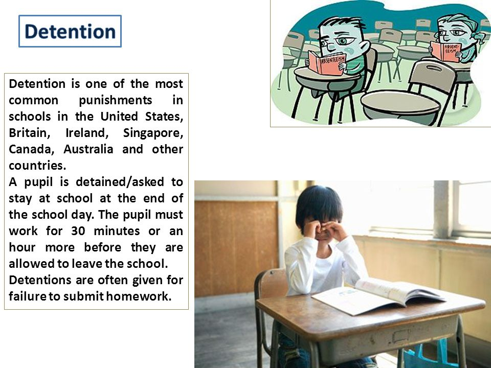 Detention is one of the most common punishments in schools in the United States, Britain, Ireland, Singapore, Canada, Australia and other countries.