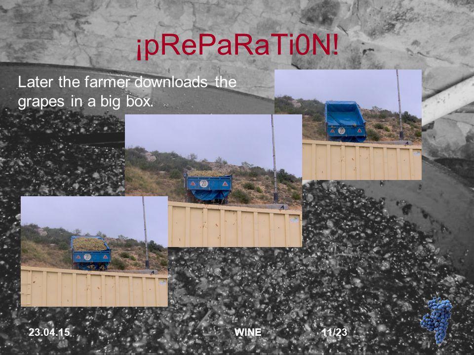 23.04.15 WINE 11/23 ¡pRePaRaTi0N! Later the farmer downloads the grapes in a big box.