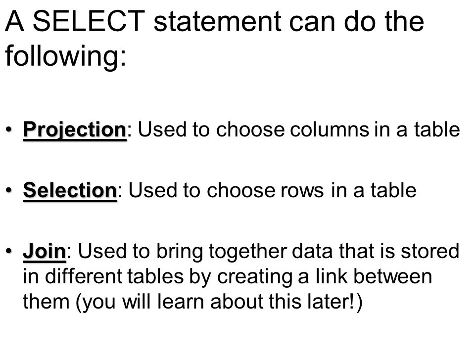 A SELECT statement can do the following: ProjectionProjection: Used to choose columns in a table SelectionSelection: Used to choose rows in a table JoinJoin: Used to bring together data that is stored in different tables by creating a link between them (you will learn about this later!)