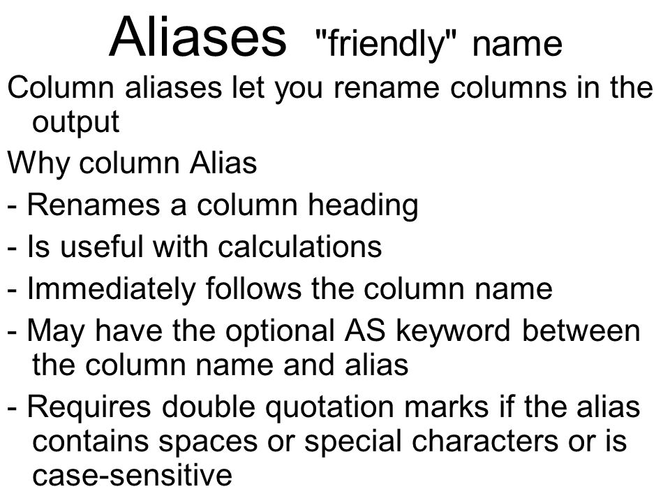 Aliases friendly name Column aliases let you rename columns in the output Why column Alias - Renames a column heading - Is useful with calculations - Immediately follows the column name - May have the optional AS keyword between the column name and alias - Requires double quotation marks if the alias contains spaces or special characters or is case-sensitive