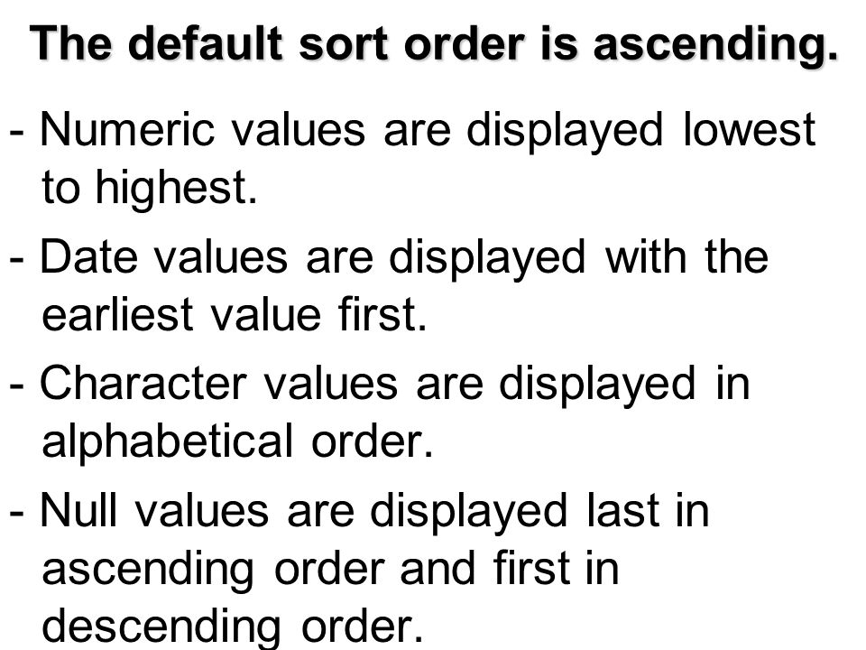 The default sort order is ascending. - Numeric values are displayed lowest to highest.