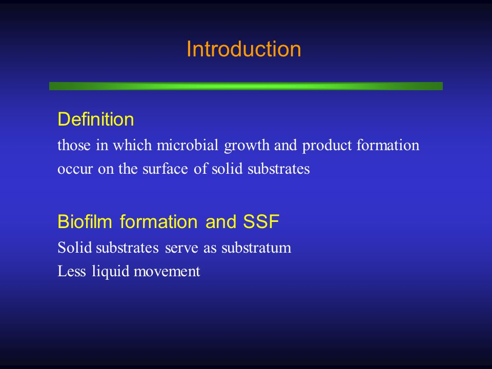 Introduction Definition those in which microbial growth and product formation occur on the surface of solid substrates Biofilm formation and SSF Solid substrates serve as substratum Less liquid movement