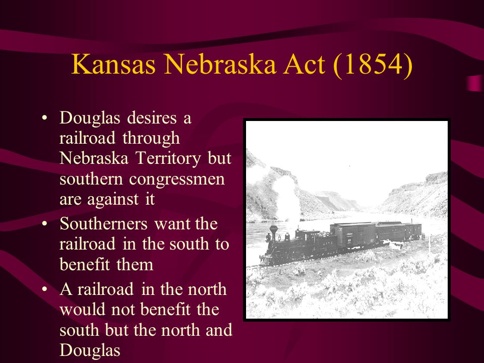 Kansas Nebraska Act (1854) Douglas desires a railroad through Nebraska Territory but southern congressmen are against it Southerners want the railroad in the south to benefit them A railroad in the north would not benefit the south but the north and Douglas