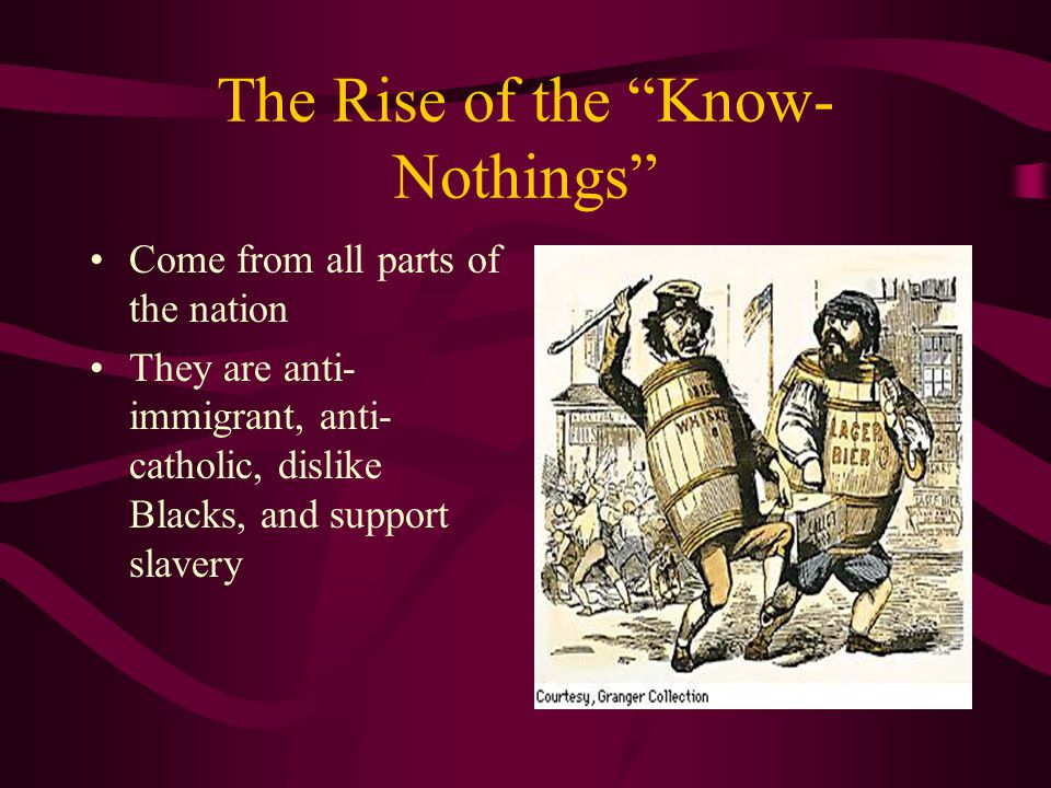 The Rise of the Know- Nothings Come from all parts of the nation They are anti- immigrant, anti- catholic, dislike Blacks, and support slavery