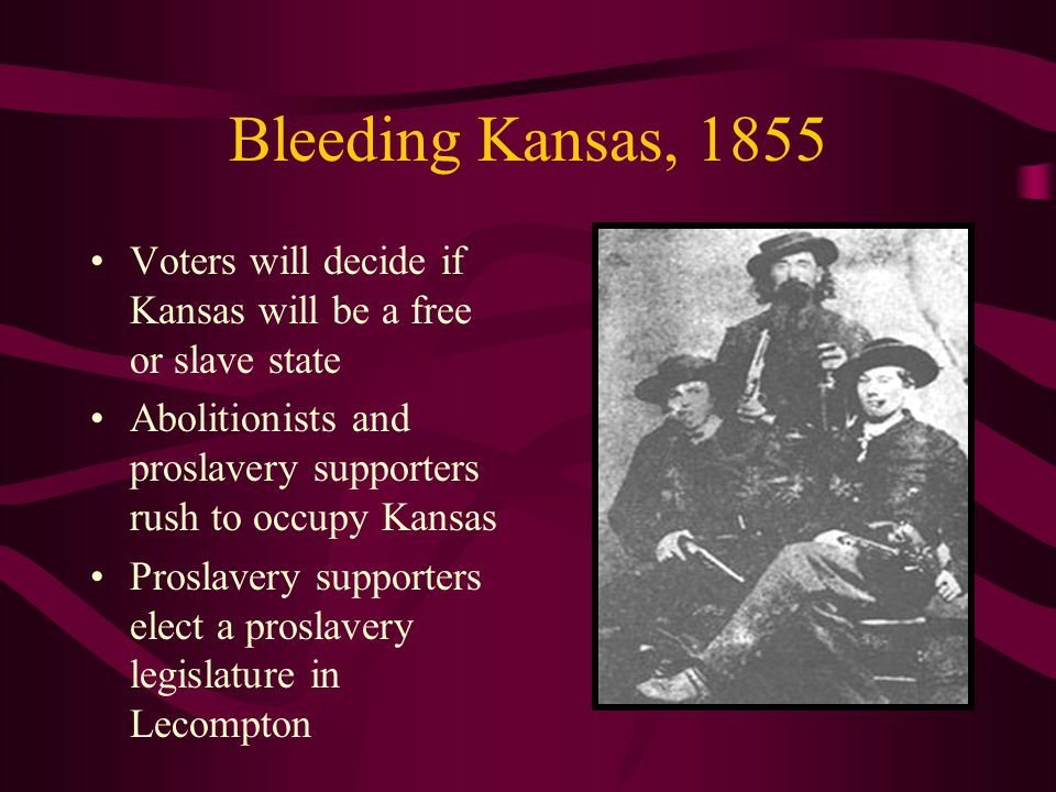 Bleeding Kansas, 1855 Voters will decide if Kansas will be a free or slave state Abolitionists and proslavery supporters rush to occupy Kansas Proslavery supporters elect a proslavery legislature in Lecompton