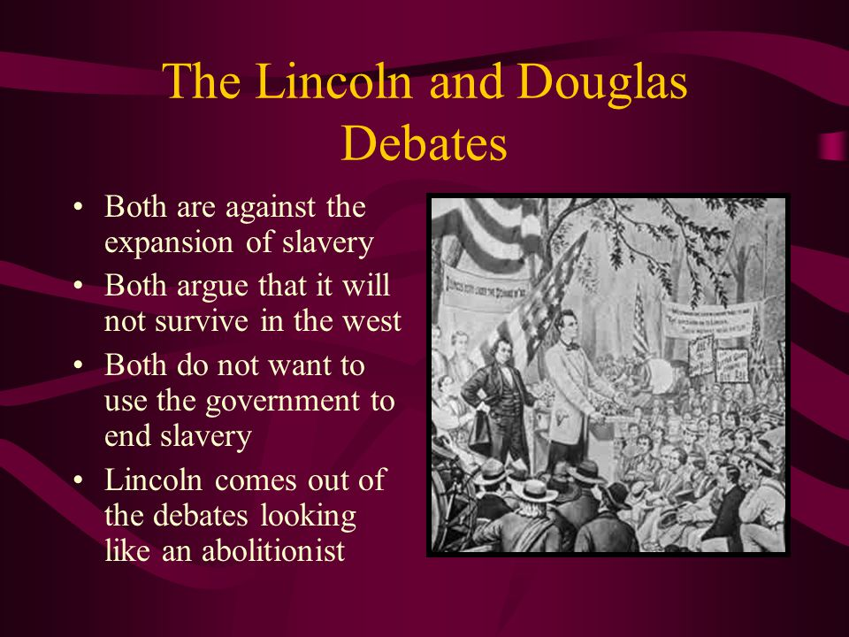 The Lincoln and Douglas Debates Both are against the expansion of slavery Both argue that it will not survive in the west Both do not want to use the government to end slavery Lincoln comes out of the debates looking like an abolitionist