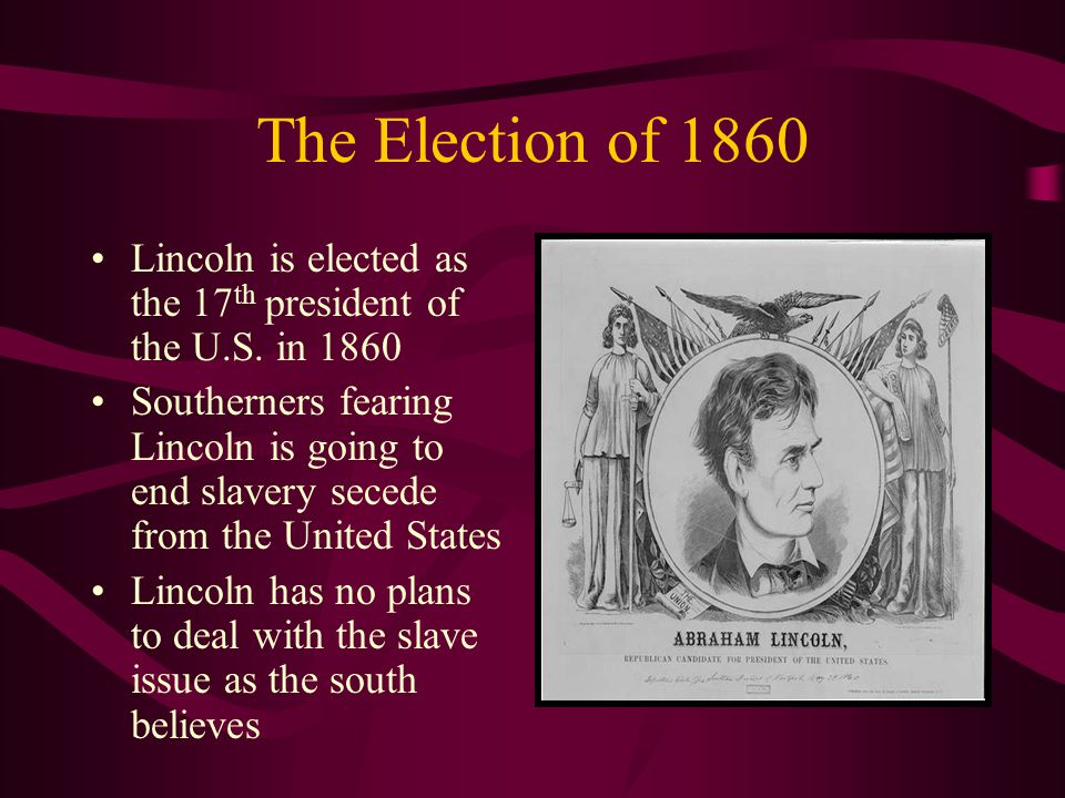 The Election of 1860 Lincoln is elected as the 17 th president of the U.S.