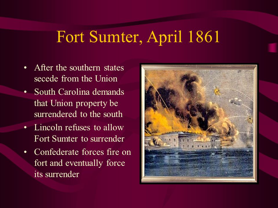 Fort Sumter, April 1861 After the southern states secede from the Union South Carolina demands that Union property be surrendered to the south Lincoln refuses to allow Fort Sumter to surrender Confederate forces fire on fort and eventually force its surrender