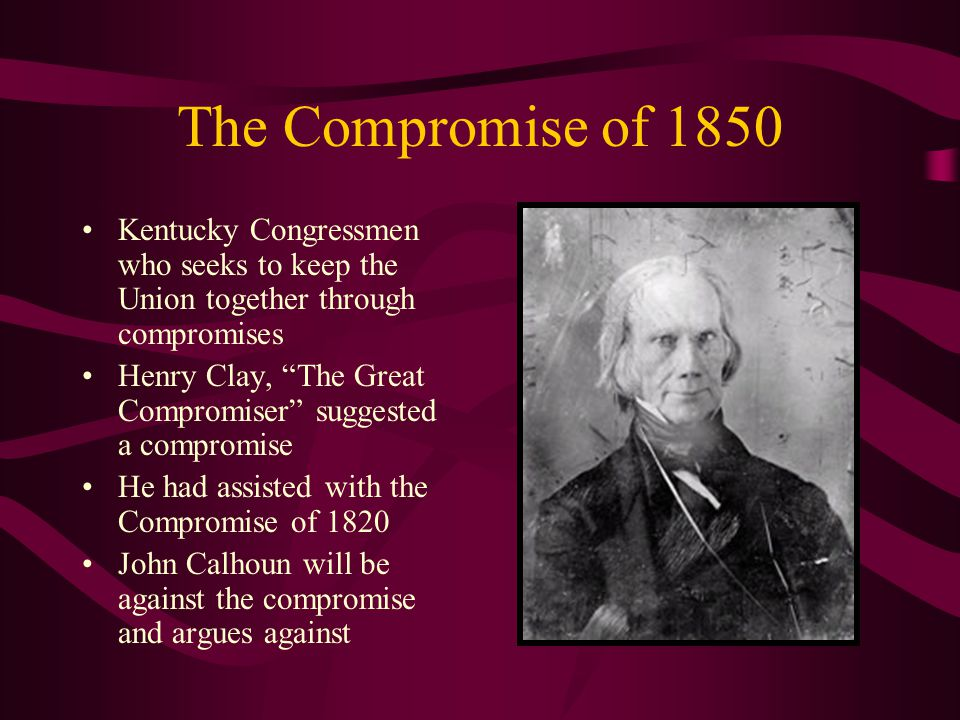 The Compromise of 1850 Kentucky Congressmen who seeks to keep the Union together through compromises Henry Clay, The Great Compromiser suggested a compromise He had assisted with the Compromise of 1820 John Calhoun will be against the compromise and argues against